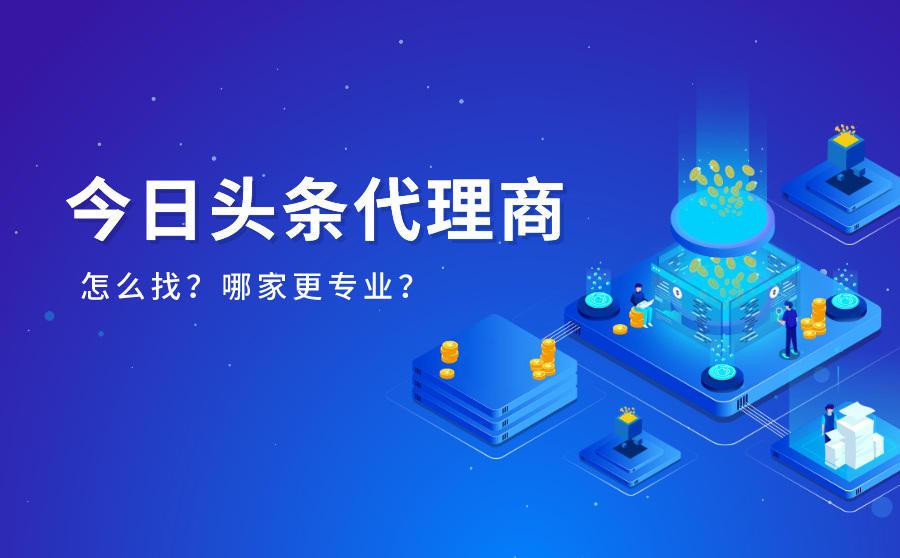 如何找到今日头条代理商?广州哪家代理公司更专业?