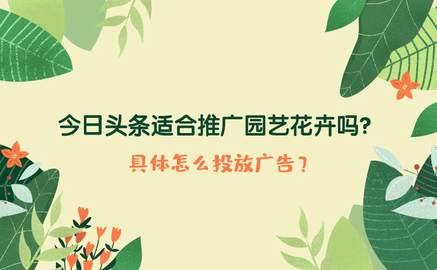 今日头条适合推广园艺花卉吗?具体怎么投放广告?