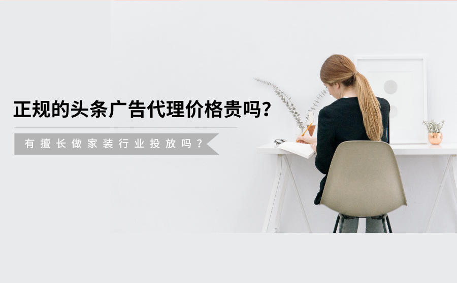 正规的头条广告代理价格贵吗?有擅长做家装行业投放吗?