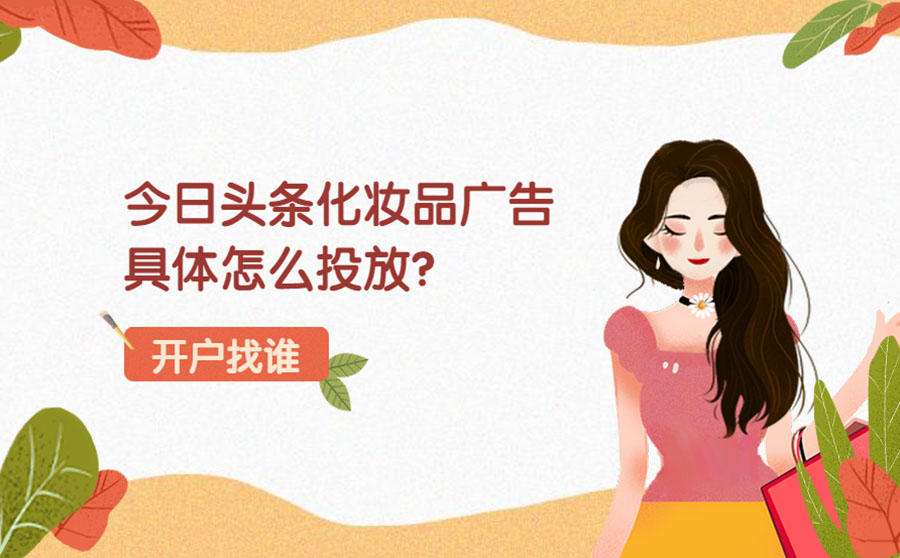 今日头条化妆品广告具体怎么投放?化妆品开户哪家收费比较合理?