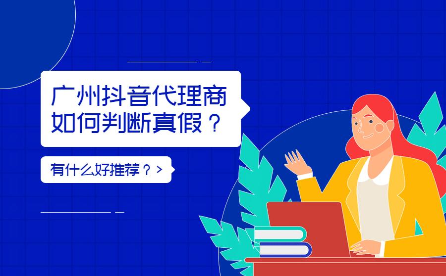 广州抖音代理商如何判断真假?有什么好推荐?