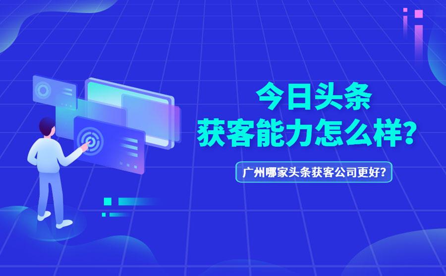 今日头条获客能力怎么样?广州哪家头条获客公司更好?